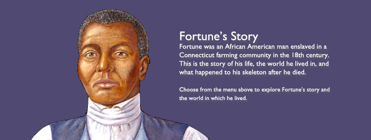 Fortune's Story - Fortune was an African American man enslaved in a Connecticut farming community in the 18th century. This is the story of his life, the world he lived in, and what happened to his skeleton after he died. Choose from the menu above to explore Fortune's story and the world in which he lived.